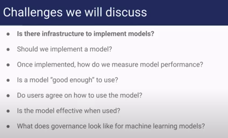 """Slide with list of challenges discussed. Is there infrastructure to support models? Should we implement a model? Once implemented, how do we measure model performance? Is a model """"good enough"""" to use? Do users agree on how to use the model? Is the model effective when used? What does governance look like for machine learning models?"""